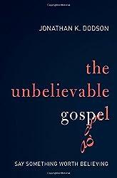 The Unbelievable Gospel: Say Something Worth Believing