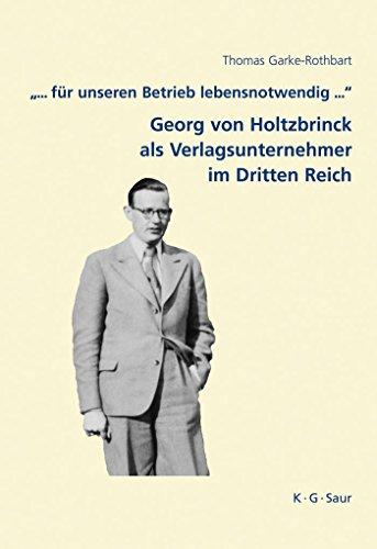 """""""... für unseren Betrieb lebensnotwendig ..."""": Georg von Holtzbrinck als Verlagsunternehmer im Dritten Reich (Archiv für Geschichte des Buchwesens - Studien 7)"""