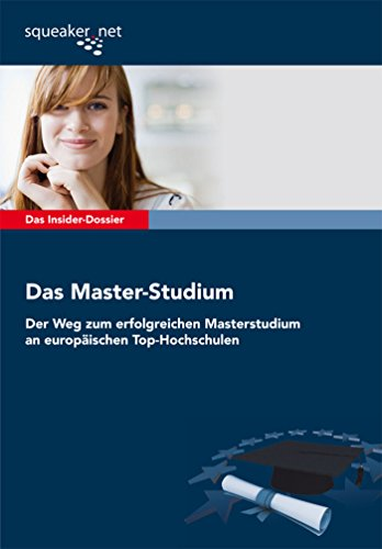 Das Insider-Dossier: Das Master-Studium: Der Weg zum erfolgreichen Masterstudium an europäischen Top-Hochschulen