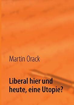 Liberal hier und heute, eine Utopie? von [Orack, Martin]