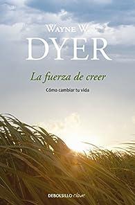 La fuerza de creer: Cómo cambiar tu vida par Wayne W. Dyer