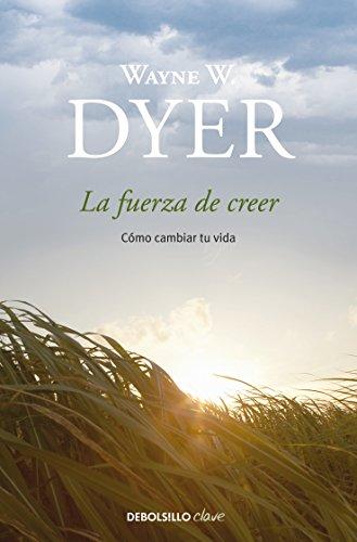 La fuerza de creer: Cómo cambiar tu vida eBook: Wayne W. Dyer ...