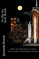To Slip the Surly Bonds: NASA, the Shuttle Accidents and the Demise of the Manned Space Program in the U.S. by Jeannette Remak (2013-07-07)