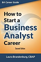 How to Start a Business Analyst Career: The handbook to apply business analysis techniques, select requirements training, and explore job roles ... career (Business Analyst Career Guide) by Laura Brandenburg (2015-01-04)