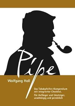 Pipe - Das Tabakpfeifen-Kompendium: Das Tabakpfeifen-Kompendium mit integrierter Checklist. Für Anfänger und Umsteiger, unabhängig und persönlich. von [Holl, Wolfgang]