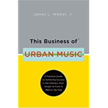 This Business of Urban Music: A Practical Guide to Achieving Success in the Industry from Gospel to Funk to R and B to Hip-hop