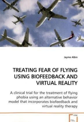 TREATING FEAR OF FLYING USING BIOFEEDBACK AND VIRTUAL REALITY: A clinical trial for the treatment of flying phobia using an alternative behavior model ... biofeedback and virtual reality therapy. by Albin, Jayme (2009) Paperback