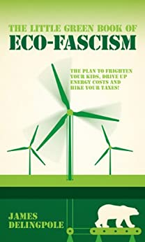 The Little Green Book of Eco-Fascism: The Plan to Frighten Your Kids, Drive Up Energy Costs and Hike Your Taxes! by [Delingpole, James]