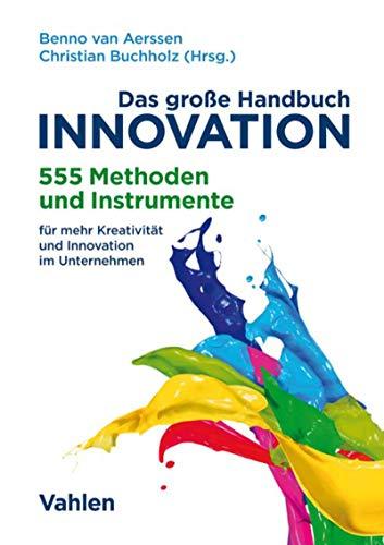 Das große Handbuch Innovation: 555 Methoden und Instrumente für mehr Kreativität und Innovation im Unternehmen