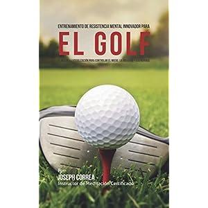 Entrenamiento de Resistencia Mental Innovador para el golf: El uso de la visualización para controlar el miedo, la ansiedad y los nervios
