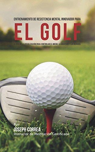 Entrenamiento de Resistencia Mental Innovador para el golf: El uso de la visualización para controlar el miedo, la ansiedad y los nervios por Joseph Correa (Instructor de Meditación Certificado)