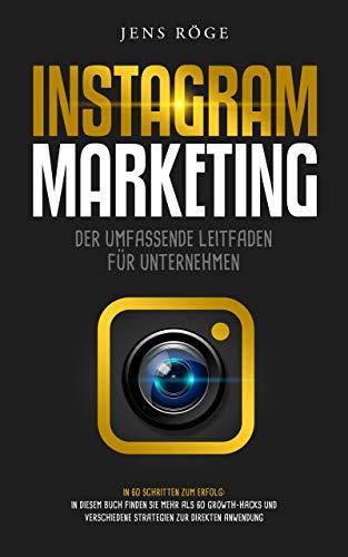 Instagram Marketing -  Der umfassende Leitfaden für Unternehmen | In 60 Schritten zum Erfolg: In diesem Buch finden Sie mehr als 60 Growth-Hacks und Strategien zur direkten Anwendung