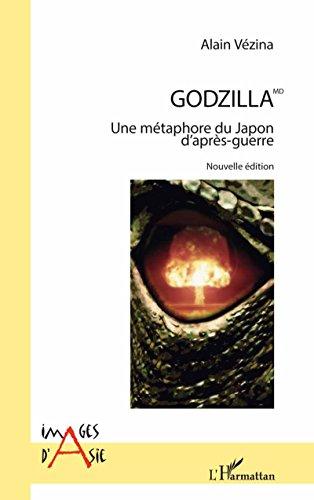 Godzilla MD: Une métaphore du Japon d'après-guerre - Nouvelle édition ; illustrations en couleurs (Images d'Asie) par Alain Vézina