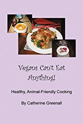 [(Vegans Can't Eat Anything! : Healthy, Animal-Friendly Cooking)] [By (author) Catherine Greenall] published on (April, 2010)