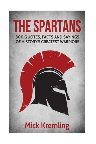 The Spartans: 300 Quotes, Facts and Sayings of History's Greatest Warriors. por Mick Kremling