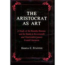 """[The Aristocrat as Art: A Study of the """"Honnete Homme"""" and the """"Dandy"""" in 17th and 19th Century Fiction] (By: Domna C. Stanton) [published: January, 1980]"""