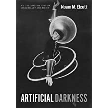 Artificial Darkness: An Obscure History of Modern Art and Media