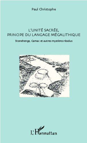 L'unité sacrée, principe du langage mégalithique: Stonehenge, Carnac et autres mystères résolus