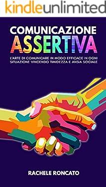 Comunicazione Assertiva : L'arte di comunicare in modo efficace con assertività in ogni situazione, in armonia con la propria autostima vincendo paura, timidezza e ansia sociale