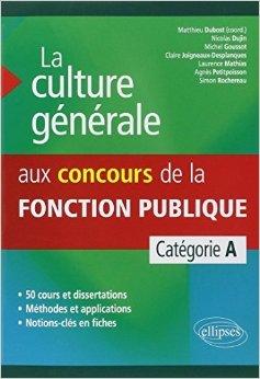 La Culture Générale aux Concours de la Fonction Publique Catégorie A de Matthieu Dubost,Nicolas Dujin ,Michel Goussot ( 10 décembre 2013 )