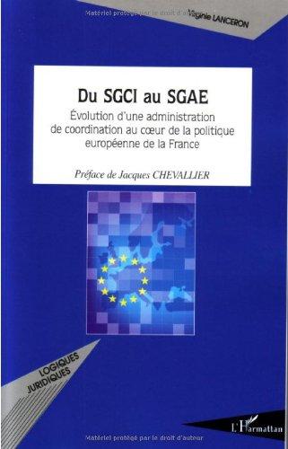 Du Sgci au Sgae Evolution d'une administration de coordination au coeur de la politique européenne de la France par Virginie Lanceron