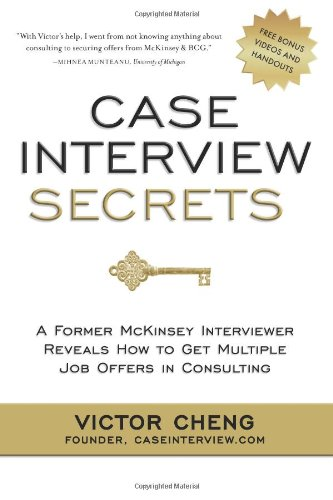 Case Interview Secrets: A Former McKinsey Interviewer Reveals How to Get Multiple Job Offers in Consulting
