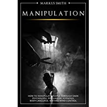 Manipulation: How to Manipulate People Through Dark Psychology, Persuasion, Hypnosis, Body Language, NLP and Mind Control (English Edition)