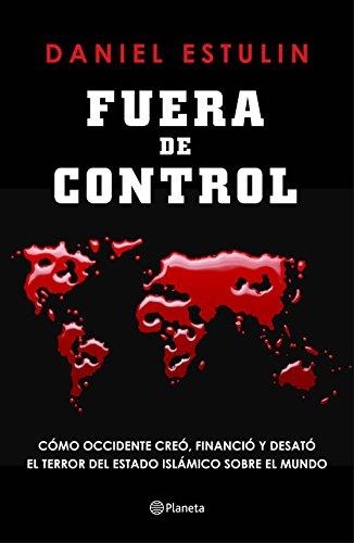 Fuera de control: Cómo Occidente creó, financió y desató el terror del Estado Islámico sobre el mundo de [Estulin, Daniel]