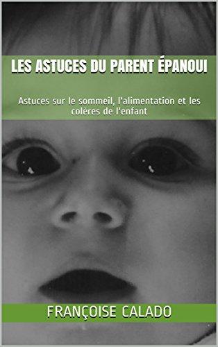 Couverture du livre LES ASTUCES DU PARENT ÉPANOUI: Astuces sur le sommeil, l'alimentation et les colères de l'enfant (Bien Vivre sa Vie de Parent t. 2)