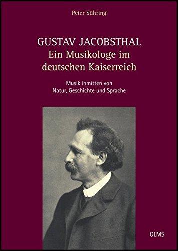 Gustav Jacobsthal - Ein Musikologe im deutschen Kaiserreich: Musik inmitten von Natur, Geschichte und Sprache. Eine ideen- und kulturgeschichtliche Biographie mit Dokumenten und Briefen.