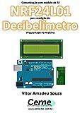 Comunicação com módulo de RF NRF24L01 para medição de Decibelímetro Programado no Arduino (Portuguese Edition)