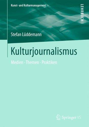 Kulturjournalismus: Medien, Themen, Praktiken (Kunst- und Kulturmanagement)