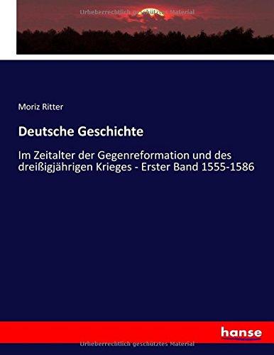 Deutsche Geschichte: Im Zeitalter der Gegenreformation und des dreißigjährigen Krieges - Erster Band 1555-1586