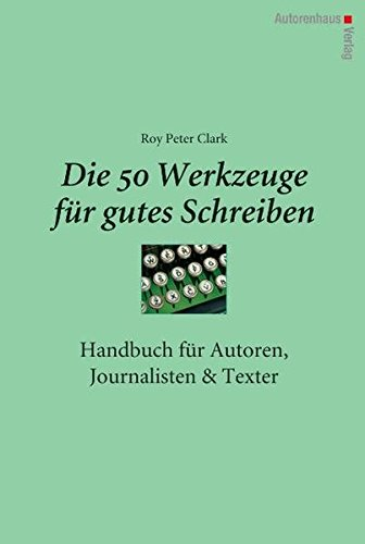 Die 50 Werkzeuge für gutes Schreiben: Handbuch für Autoren, Journalisten, Texter