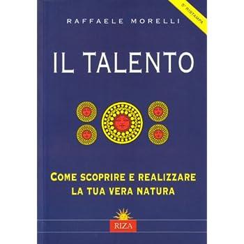 Il Talento. Come Scoprire E Realizzare La Tua Vera Natura
