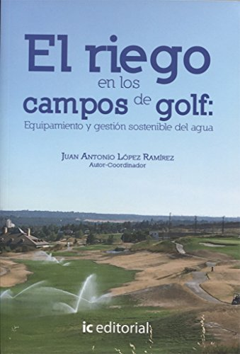 El riego en los campos de golf : equipamiento y gestión sostenible del agua por Juan Antonio López Ramírez