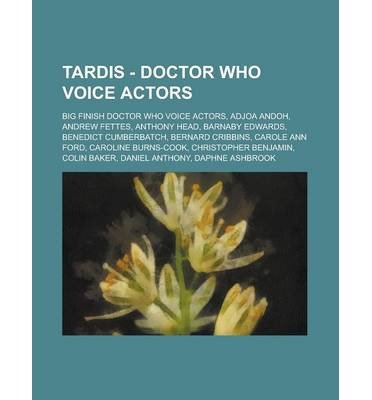 [{ Tardis - Doctor Who Voice Actors: Big Finish Doctor Who Voice Actors, Adjoa Andoh, Andrew Fettes, Anthony Head, Barnaby Edwards, Benedict Cumberbatch, By Source Wikia ( Author ) Oct - 13- 2012 ( Paperback ) } ]