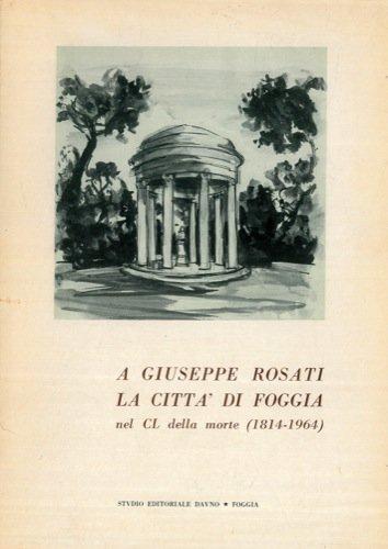 A Giuseppe Rosati la citta' di Foggia nel CL della morte (1814-1964). Auspici del Sindaco della Citta' - Contributi di Pasquale Di Cicco, Carlo Gentile, Gaetano Piccone e Tibollo Attilio.
