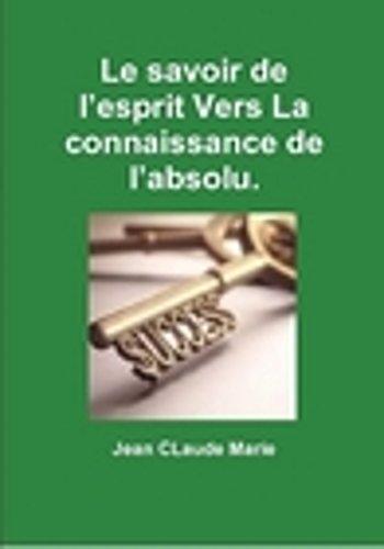 Le savoir de l'esprit vers la connaissance de l'absolu.: Passez du mental à l'esprit du surmental. par  Jean-Claude MARIE