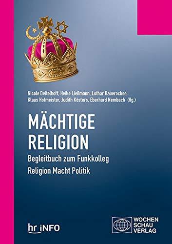 Mächtige Religion: Begleitbuch zum Funkkolleg Religion Macht Politik (Politisches Sachbuch)
