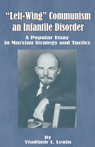 Left-Wing Communism, an Infantile Disorder: A Popular Essay in Marxian Strategy and Tactics par Vladimir Ilich Lenin