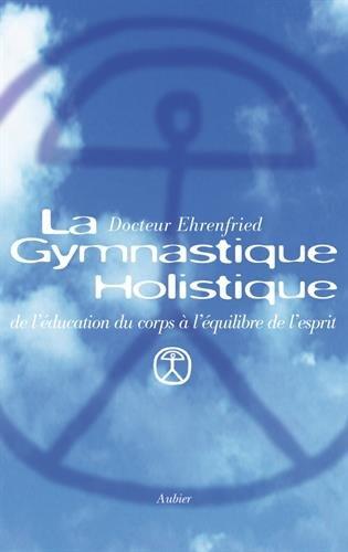 La gymnastique holistique : De l'education du corps a l'équilibre de l'esprit par Lily Ehrenfried