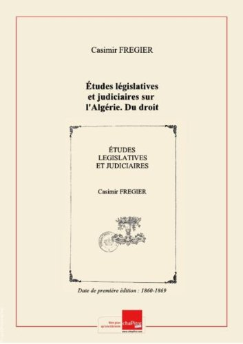 Études législatives et judiciaires sur l'Algérie. Du droit algérien, sa nature, ses éléments, son caractère / [par C. Frégier] [Edition de 1860-1869]