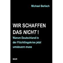 Wir schaffen das nicht!: Warum Deutschland in der Fl??chtlingskrise jetzt umsteuern muss by Michael Berlach (2015-10-25)