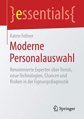 Moderne Personalauswahl: Renommierte Experten über Trends, neue Technologien, Chancen und Risiken in der Eignungsdiagnostik (essentials)
