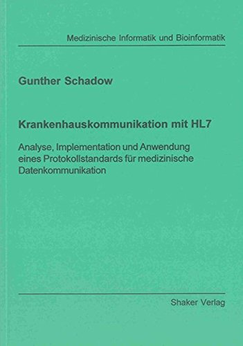 Krankenhauskommunikation mit HL7 - Analyse, Implementation und Anwendung eines Protokollstandards für medizinische Datenkommunikation (Berichte aus der Medizinischen Informatik und Bioinformatik)