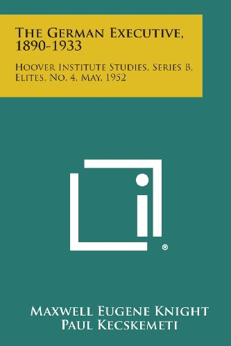 The German Executive, 1890-1933: Hoover Institute Studies, Series B, Elites, No. 4, May, 1952