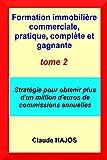 Formation immobilière commerciale, pratique, complète et gagnante - tome deux: Stratégie pour obtenir plus d'un million d'euros de commissions annuelles...