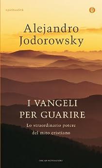 I Vangeli per guarire: Lo straordinario potere del mito cristiano (Oscar spiritualità) (Italian Edition) von [Jodorowsky, Alejandro]