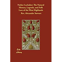 Nether Lochaber: The Natural History, Legends, and Folk Lore of the West Highlands